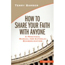 How to Share Your Faith with Anyone A Practical Manual for Catholic Evangelization