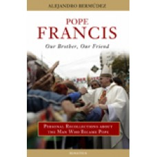 Pope Francis: Our Brother, Our Friend Personal Recollections about the Man Who Became Pope