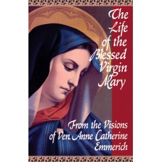 The Life of the Blessed Virgin Mary By: Blessed Anne Catherine Emmerich
