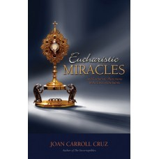Eucharistic Miracles: And Eucharistic Phenomenon in the Lives of the Saints By: Joan Carroll Cruz