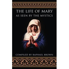 The Life of Mary As Seen By the Mystics By: Raphael Brown