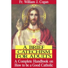 A Brief Catechism For Adults: A Complete Handbook on How to be a Good Catholic By: Rev. Fr. William J. Cogan