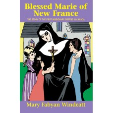 Blessed Marie Of New France: The Story of the First Missionary Sisters in Canada By: Mary Fabyan Windeatt