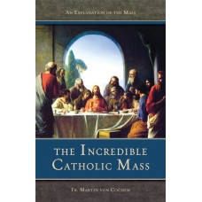 The Incredible Catholic Mass: An Explanation of the Catholic Mass By: Rev. Fr. Martin Von Cochem