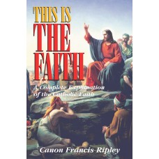 This Is The Faith: A Complete Explanation of the Catholic Faith By: Rev. Canon Francis Ripley
