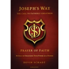 Joseph's Way: The Call to Fatherly Greatness Prayer of Faith: 80 Days to Unlocking Your Power As a Father