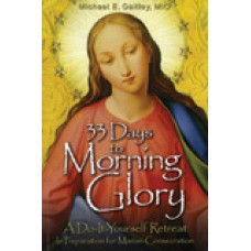 33 Days to Morning Glory A Do-It-Yourself Retreat in Preparation for Marian Consecration